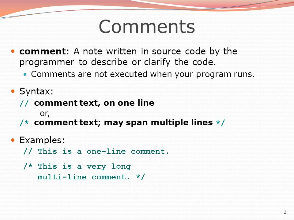 2 Comments comment: A note written in source code by the programmer to describe or clarify the code.