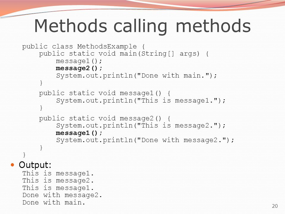 20 Methods calling methods public class MethodsExample { public static void main(String[] args) { message1(); message2(); System.out.println(