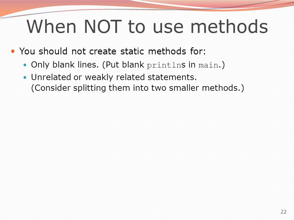 22 When NOT to use methods You should not create static methods for: Only blank lines.