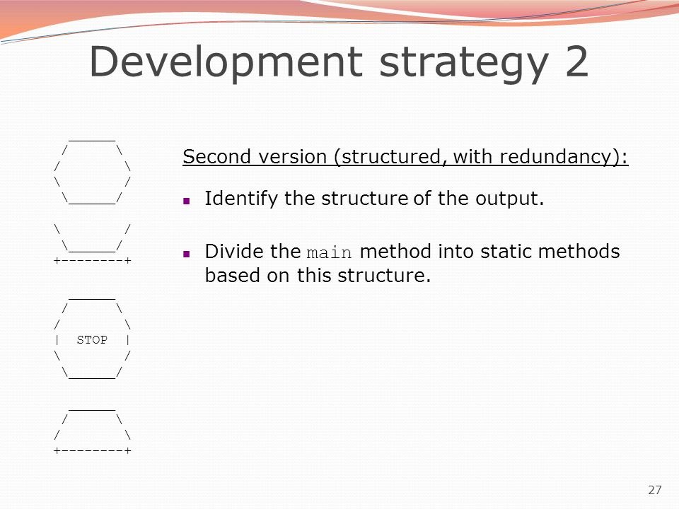 27 Development strategy 2 ______ / \ \ / \______/ \ / \______/ +--------+ ______ / \ | STOP | \ / \______/ ______ / \ +--------+ Second version (struc