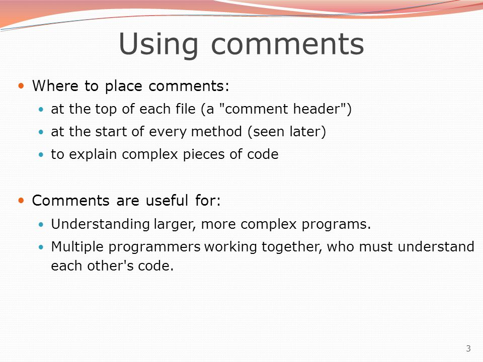 3 Using comments Where to place comments: at the top of each file (a comment header ) at the start of every method (seen later) to explain complex pieces of code Comments are useful for: Understanding larger, more complex programs.