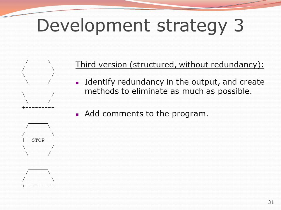 31 Development strategy 3 ______ / \ \ / \______/ \ / \______/ +--------+ ______ / \ | STOP | \ / \______/ ______ / \ +--------+ Third version (structured, without redundancy): Identify redundancy in the output, and create methods to eliminate as much as possible.