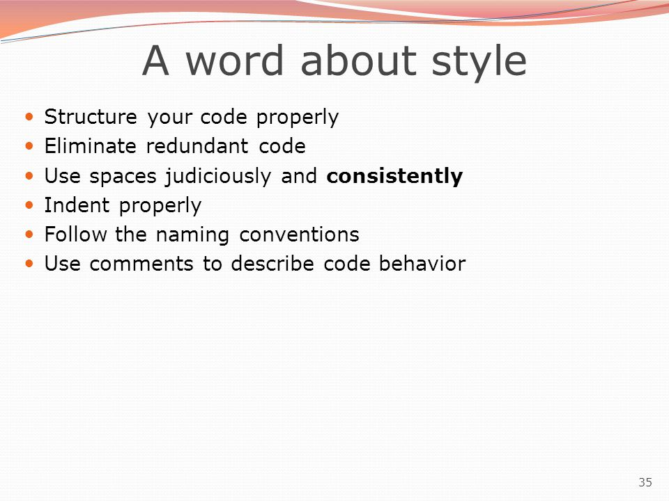35 A word about style Structure your code properly Eliminate redundant code Use spaces judiciously and consistently Indent properly Follow the naming conventions Use comments to describe code behavior