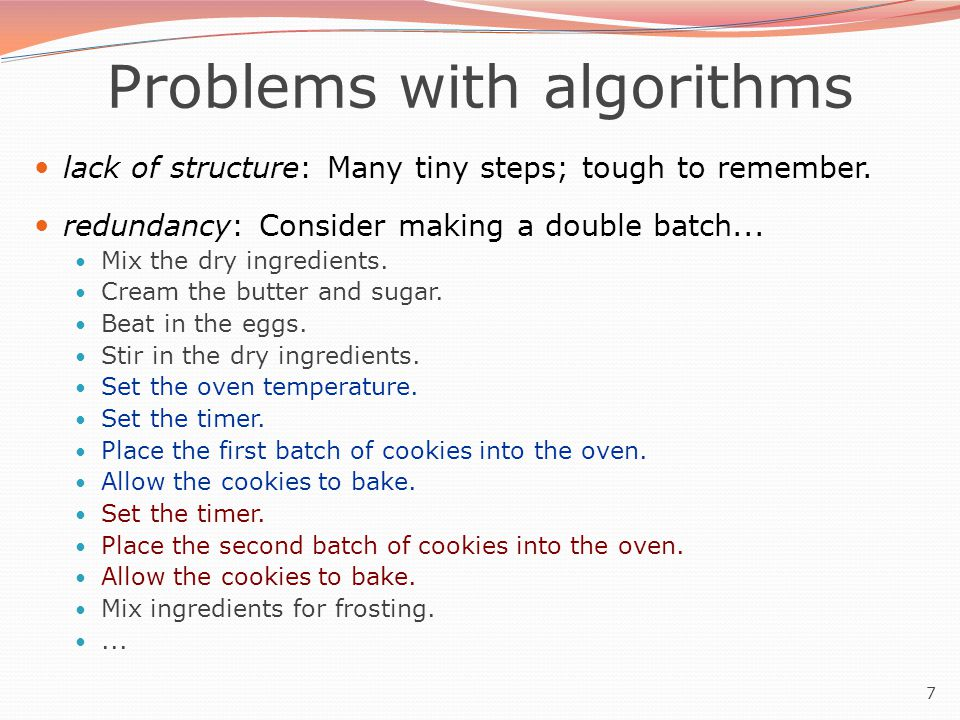 7 Problems with algorithms lack of structure: Many tiny steps; tough to remember. redundancy: Consider making a double batch... Mix the dry ingredient