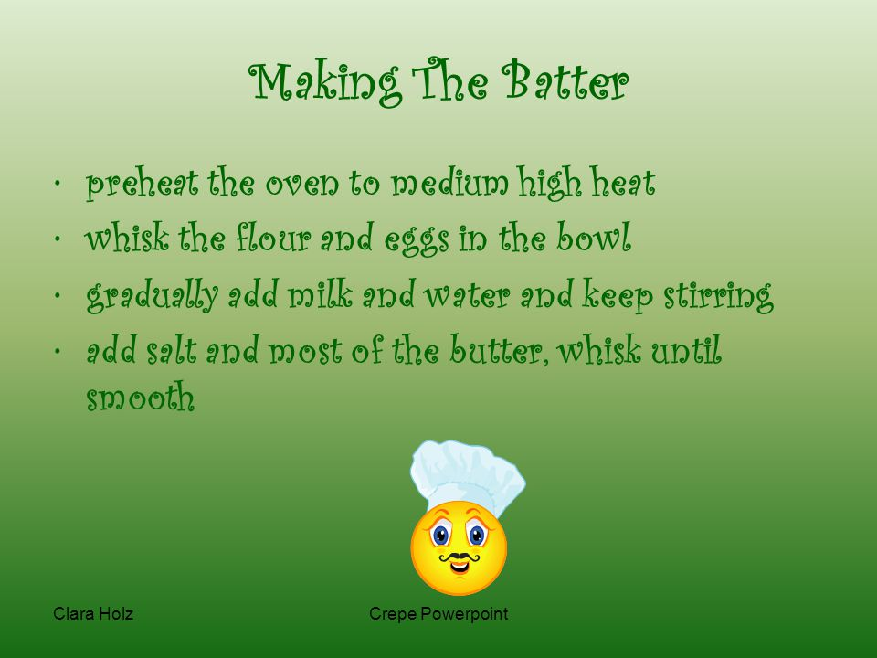 Clara HolzCrepe Powerpoint Making The Batter preheat the oven to medium high heat whisk the flour and eggs in the bowl gradually add milk and water and keep stirring add salt and most of the butter, whisk until smooth