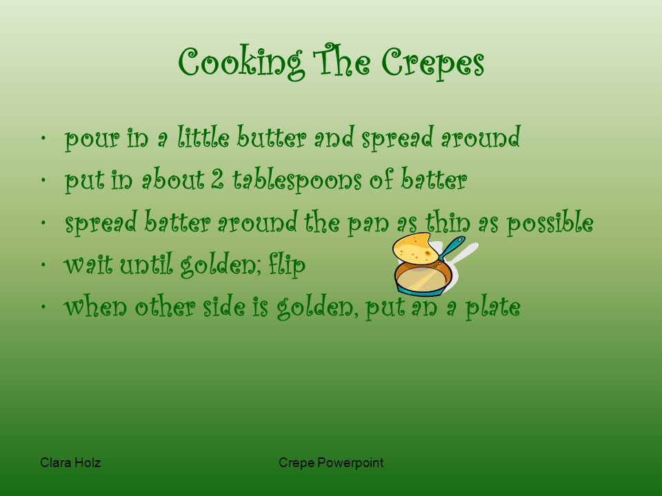 Clara HolzCrepe Powerpoint Cooking The Crepes pour in a little butter and spread around put in about 2 tablespoons of batter spread batter around the pan as thin as possible wait until golden; flip when other side is golden, put an a plate