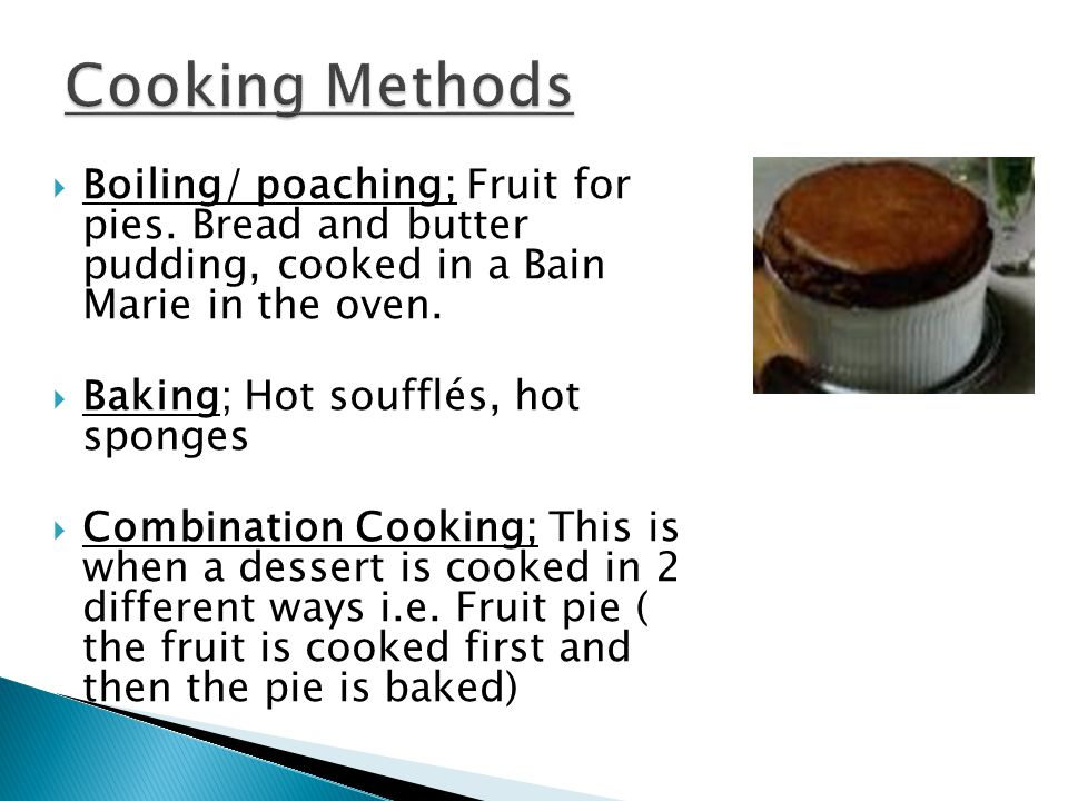 Steaming; sponges, jam roly poly. Bain Marie; bread and butter pudding.