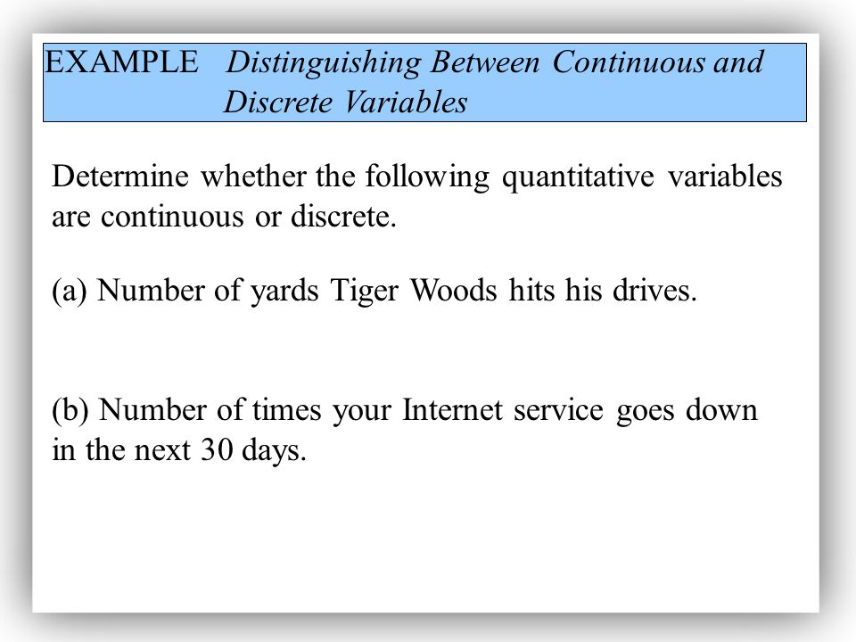 EXAMPLE Distinguishing Between Continuous and Discrete Variables Determine whether the following quantitative variables are continuous or discrete.