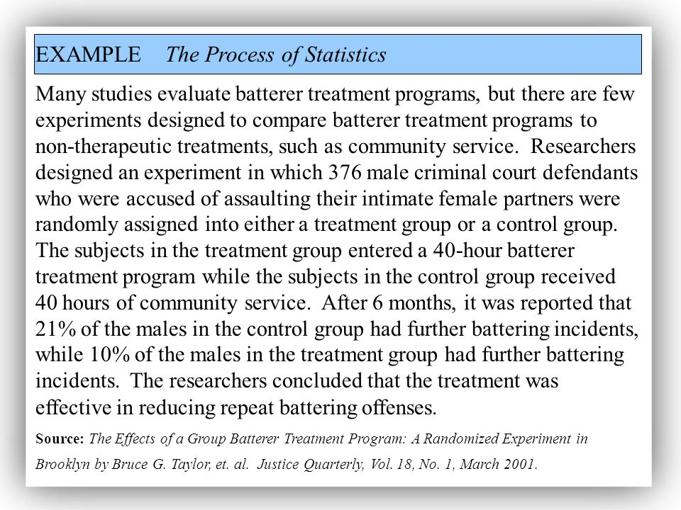 EXAMPLE The Process of Statistics Many studies evaluate batterer treatment programs, but there are few experiments designed to compare batterer treatment programs to non-therapeutic treatments, such as community service.