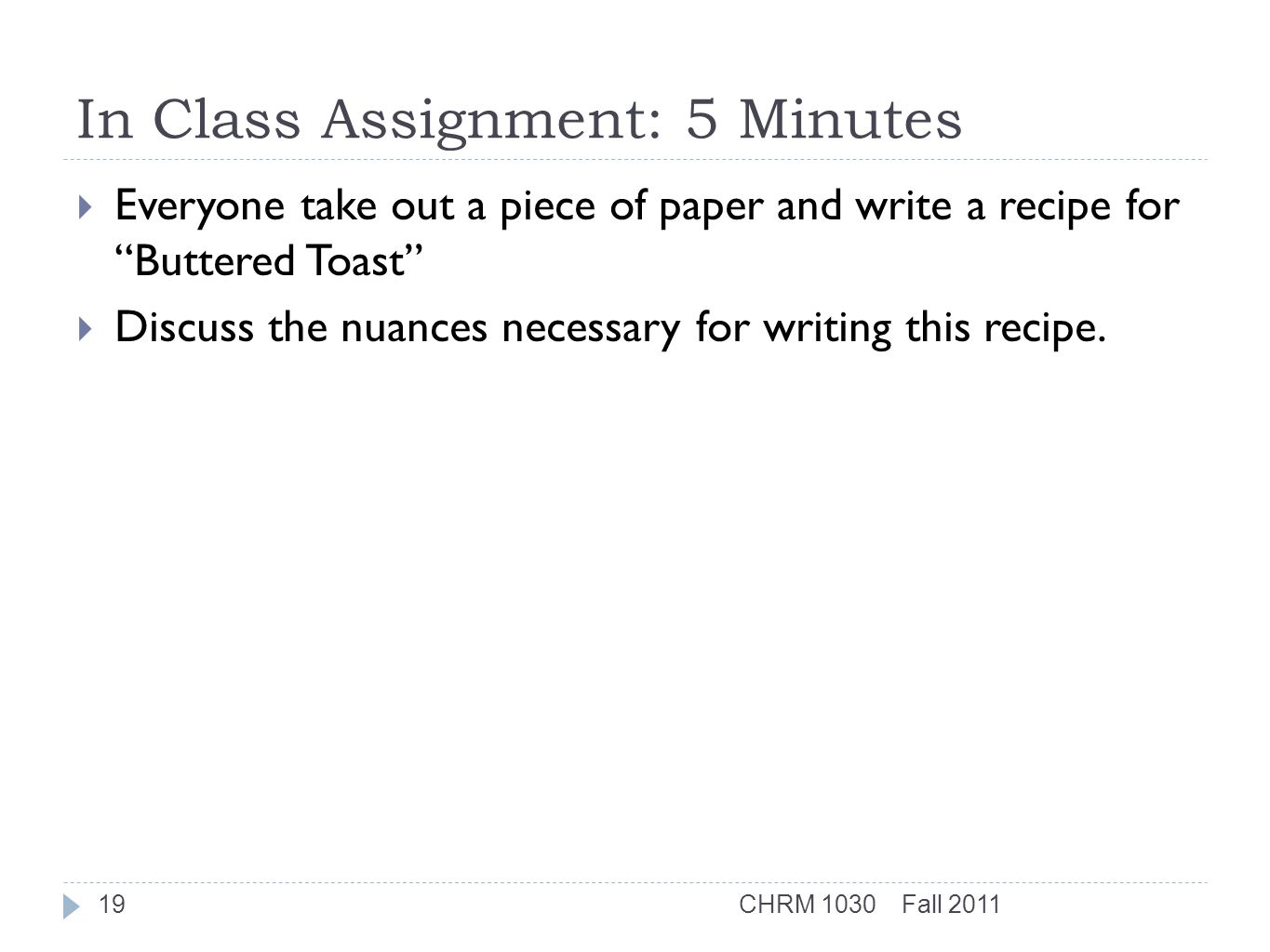 In Class Assignment: 5 Minutes  Everyone take out a piece of paper and write a recipe for Buttered Toast  Discuss the nuances necessary for writing this recipe.