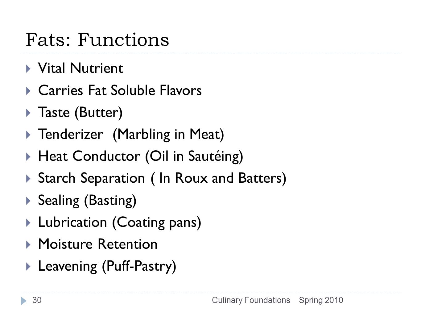 Fats: Functions  Vital Nutrient  Carries Fat Soluble Flavors  Taste (Butter)  Tenderizer (Marbling in Meat)  Heat Conductor (Oil in Sautéing)  Starch Separation ( In Roux and Batters)  Sealing (Basting)  Lubrication (Coating pans)  Moisture Retention  Leavening (Puff-Pastry) Spring 2010Culinary Foundations30