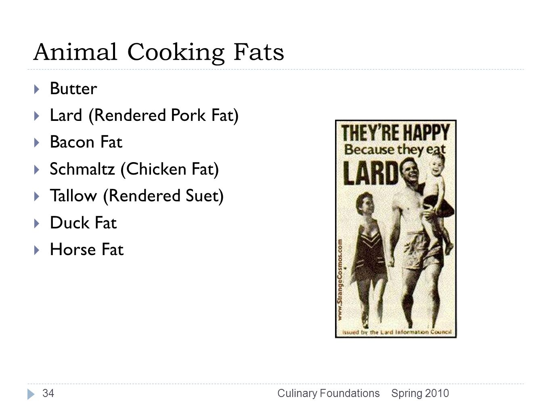 Animal Cooking Fats  Butter  Lard (Rendered Pork Fat)  Bacon Fat  Schmaltz (Chicken Fat)  Tallow (Rendered Suet)  Duck Fat  Horse Fat Spring 2010Culinary Foundations34