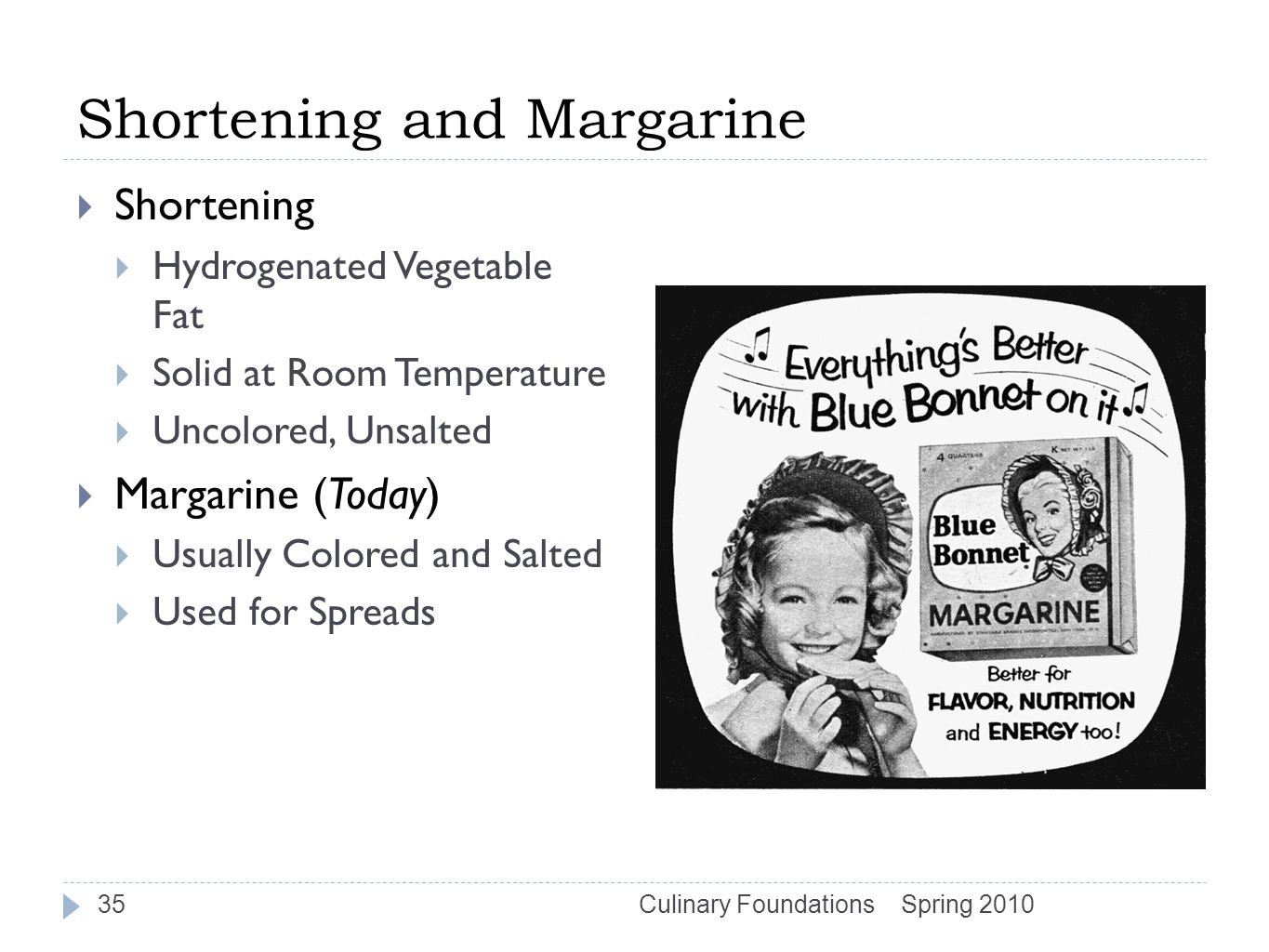 Shortening and Margarine  Shortening  Hydrogenated Vegetable Fat  Solid at Room Temperature  Uncolored, Unsalted  Margarine (Today)  Usually Colored and Salted  Used for Spreads Spring 2010Culinary Foundations35