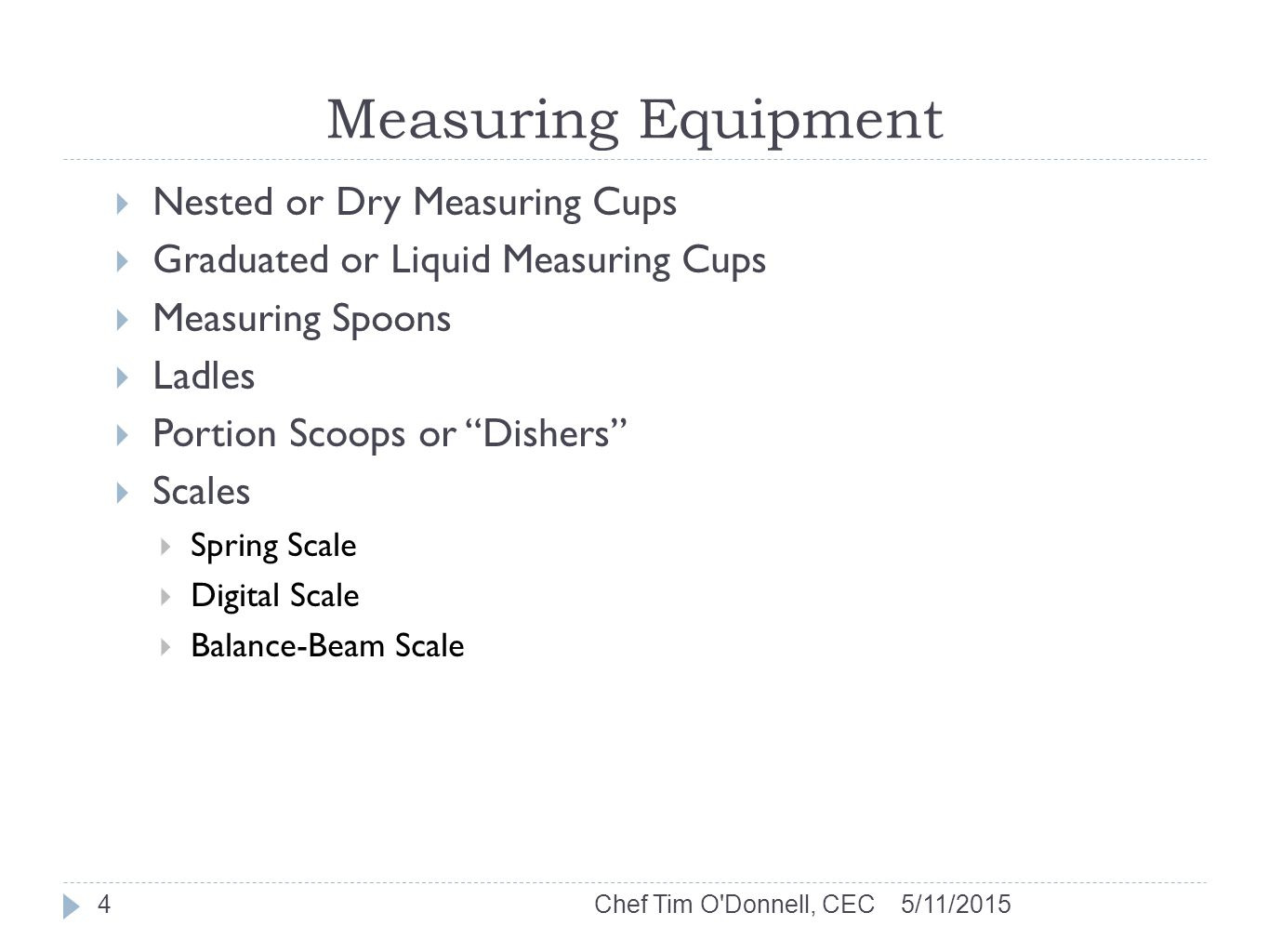 Measuring Equipment 5/11/2015Chef Tim O Donnell, CEC4  Nested or Dry Measuring Cups  Graduated or Liquid Measuring Cups  Measuring Spoons  Ladles  Portion Scoops or Dishers  Scales  Spring Scale  Digital Scale  Balance-Beam Scale