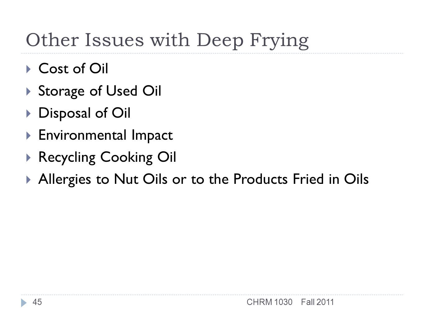 Other Issues with Deep Frying  Cost of Oil  Storage of Used Oil  Disposal of Oil  Environmental Impact  Recycling Cooking Oil  Allergies to Nut Oils or to the Products Fried in Oils Fall 2011CHRM 103045