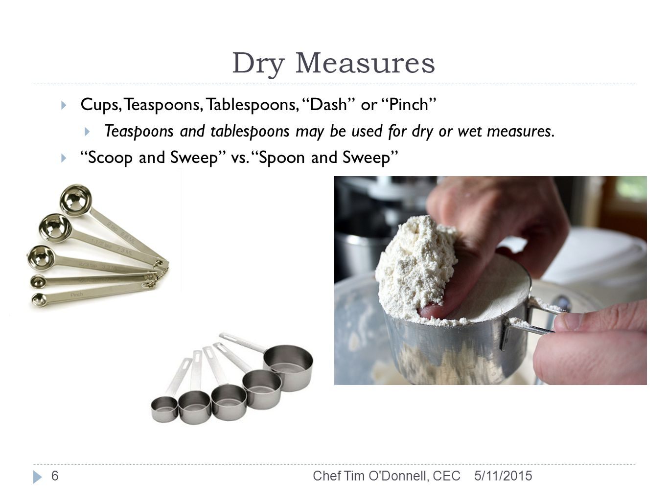 Dry Measures 5/11/2015Chef Tim O Donnell, CEC6  Cups, Teaspoons, Tablespoons, Dash or Pinch  Teaspoons and tablespoons may be used for dry or wet measures.