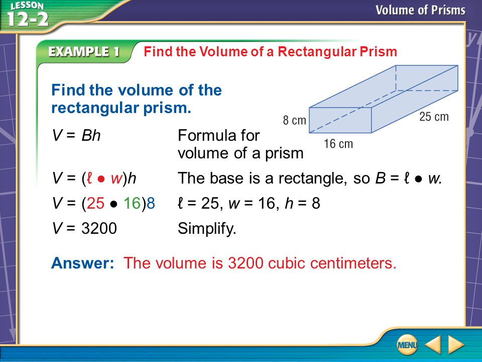 Example 1 Find the Volume of a Rectangular Prism Find the volume of the rectangular prism. V=BhFormula for volume of a prism V=(ℓ ● w)hThe base is a r