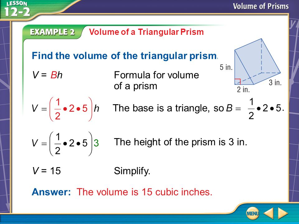 Example 2 Volume of a Triangular Prism Find the volume of the triangular prism. The height of the prism is 3 in. Answer: The volume is 15 cubic inches