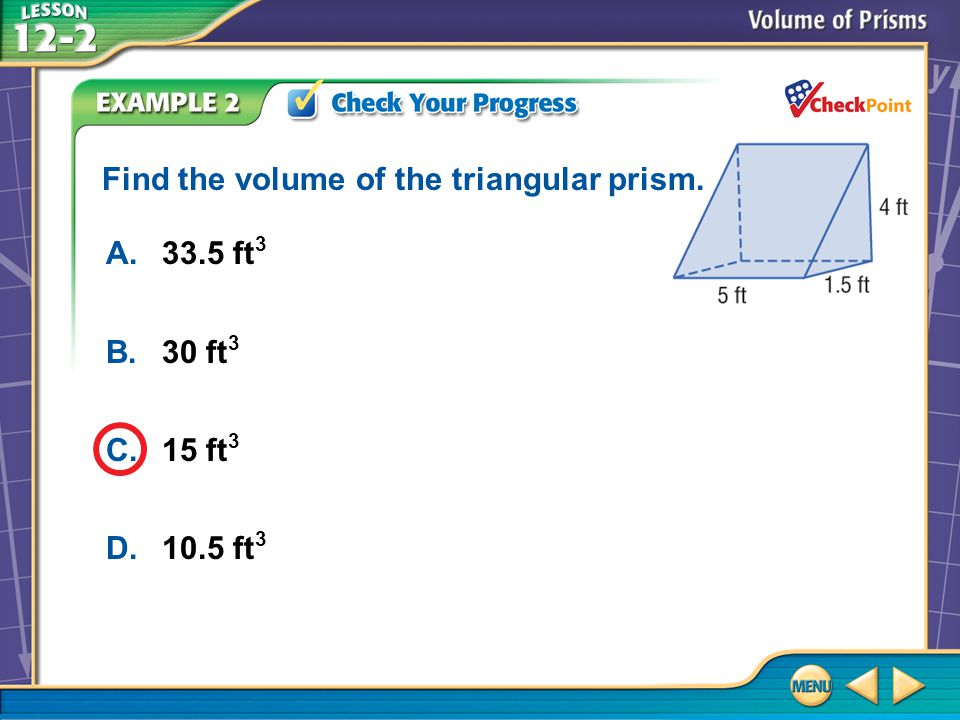 Example 2 A.33.5 ft 3 B.30 ft 3 C.15 ft 3 D.10.5 ft 3 Find the volume of the triangular prism.
