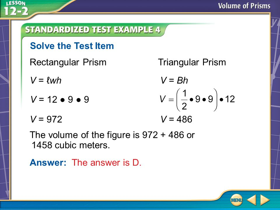 Example 4 Rectangular Prism Triangular Prism V = ℓwh V = Bh Answer: The answer is D. Solve the Test Item V = 972 V = 486 The volume of the figure is 9