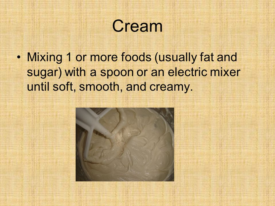 Cream Mixing 1 or more foods (usually fat and sugar) with a spoon or an electric mixer until soft, smooth, and creamy.