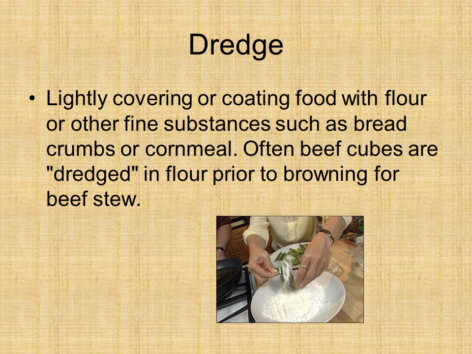 Dredge Lightly covering or coating food with flour or other fine substances such as bread crumbs or cornmeal.
