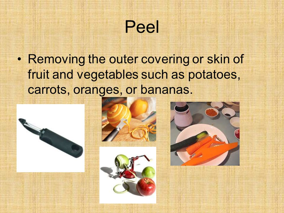 Peel Removing the outer covering or skin of fruit and vegetables such as potatoes, carrots, oranges, or bananas.