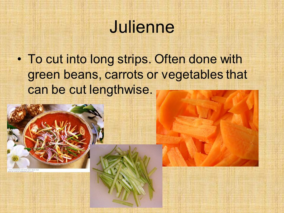 Julienne To cut into long strips.
