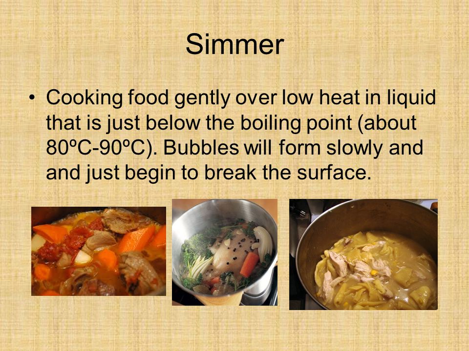 Simmer Cooking food gently over low heat in liquid that is just below the boiling point (about 80ºC-90ºC).