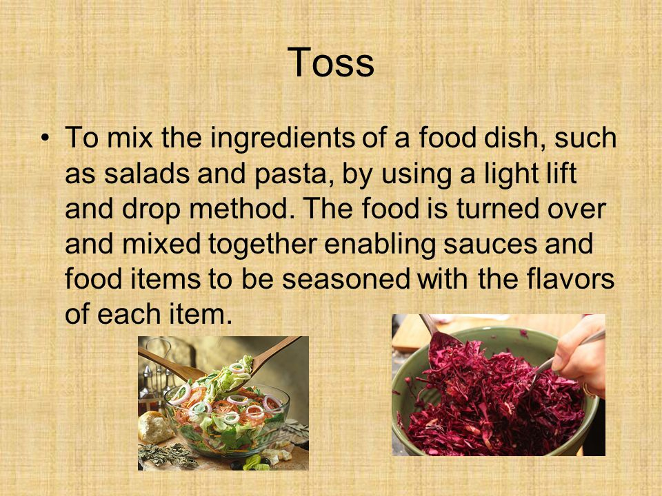 Toss To mix the ingredients of a food dish, such as salads and pasta, by using a light lift and drop method.