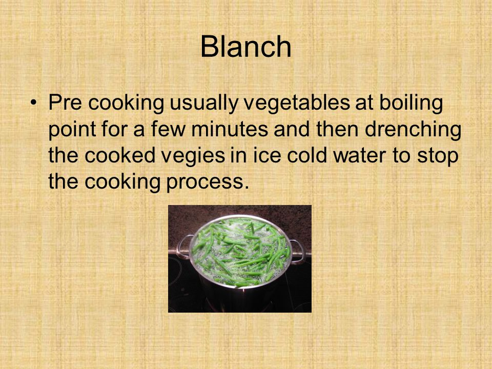 Blanch Pre cooking usually vegetables at boiling point for a few minutes and then drenching the cooked vegies in ice cold water to stop the cooking process.