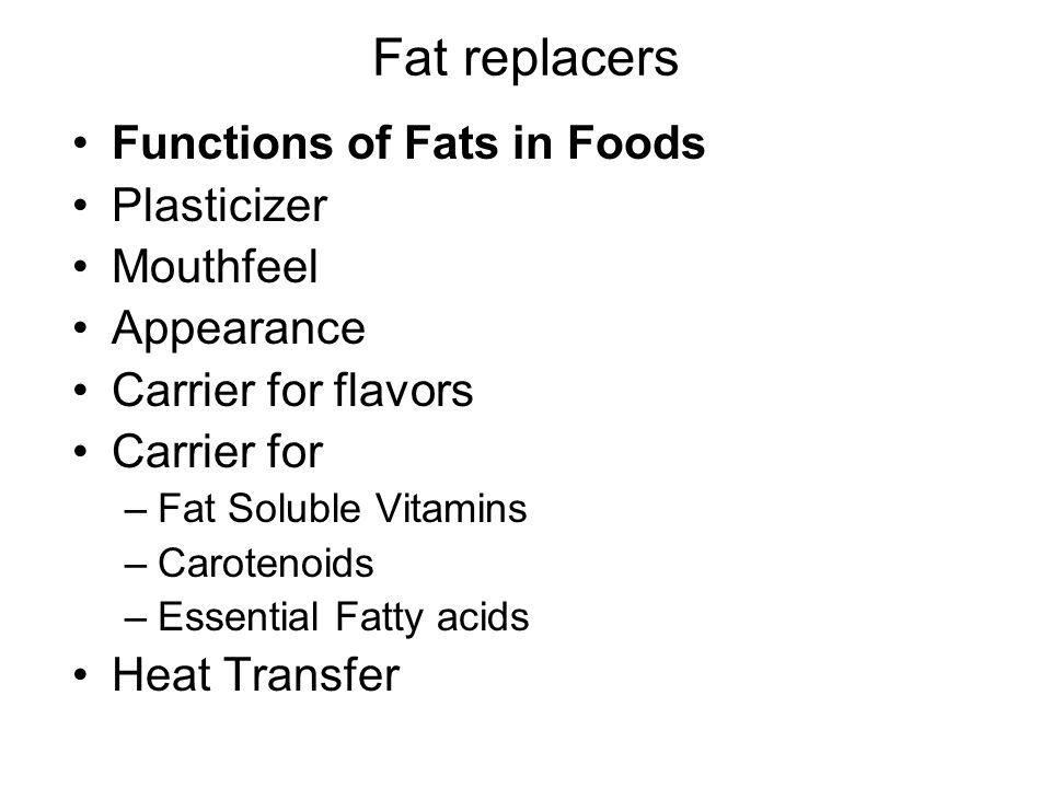 Fat replacers Functions of Fats in Foods Plasticizer Mouthfeel Appearance Carrier for flavors Carrier for –Fat Soluble Vitamins –Carotenoids –Essential Fatty acids Heat Transfer