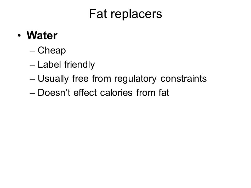 Fat replacers Water –Cheap –Label friendly –Usually free from regulatory constraints –Doesn't effect calories from fat