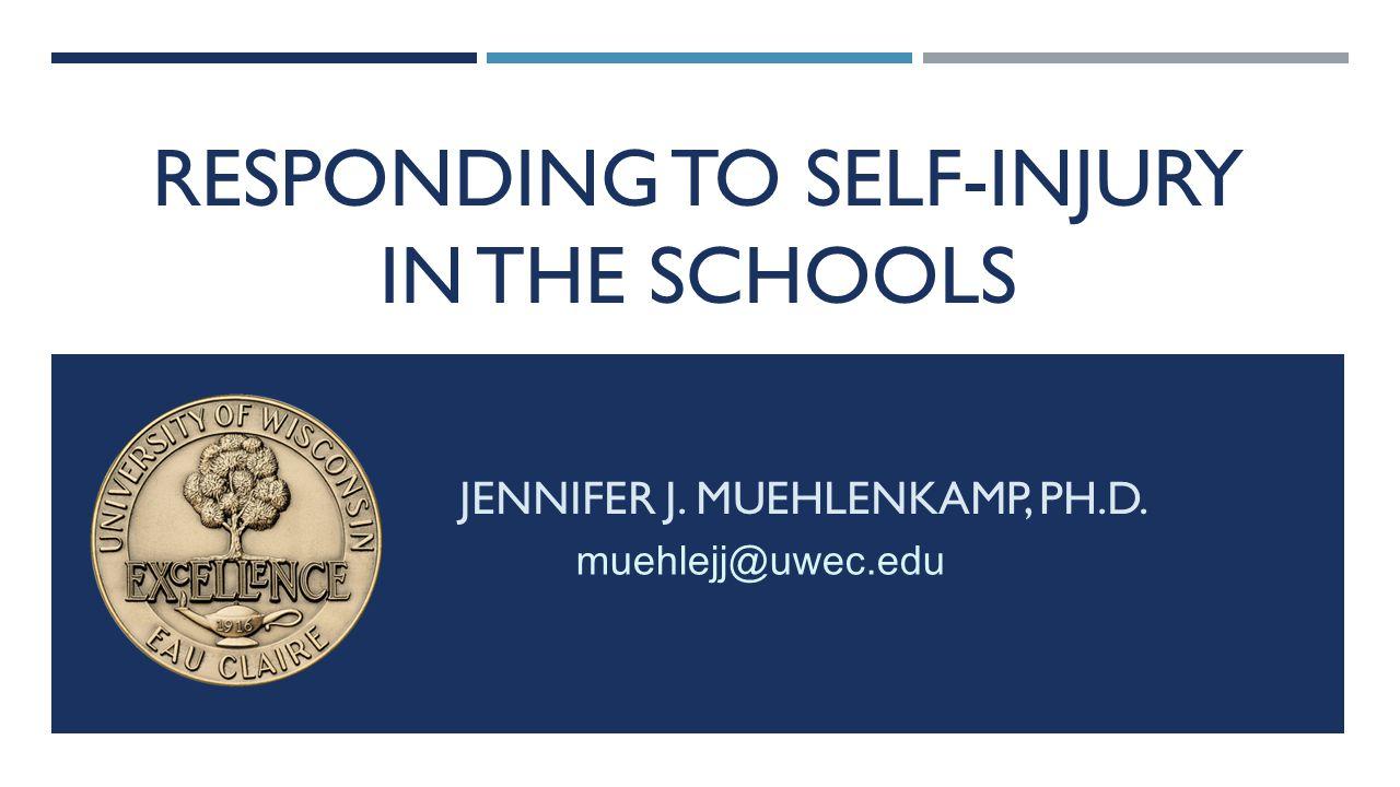 RESPONDING TO SELF-INJURY IN THE SCHOOLS JENNIFER J. MUEHLENKAMP, PH.D. muehlejj@uwec.edu