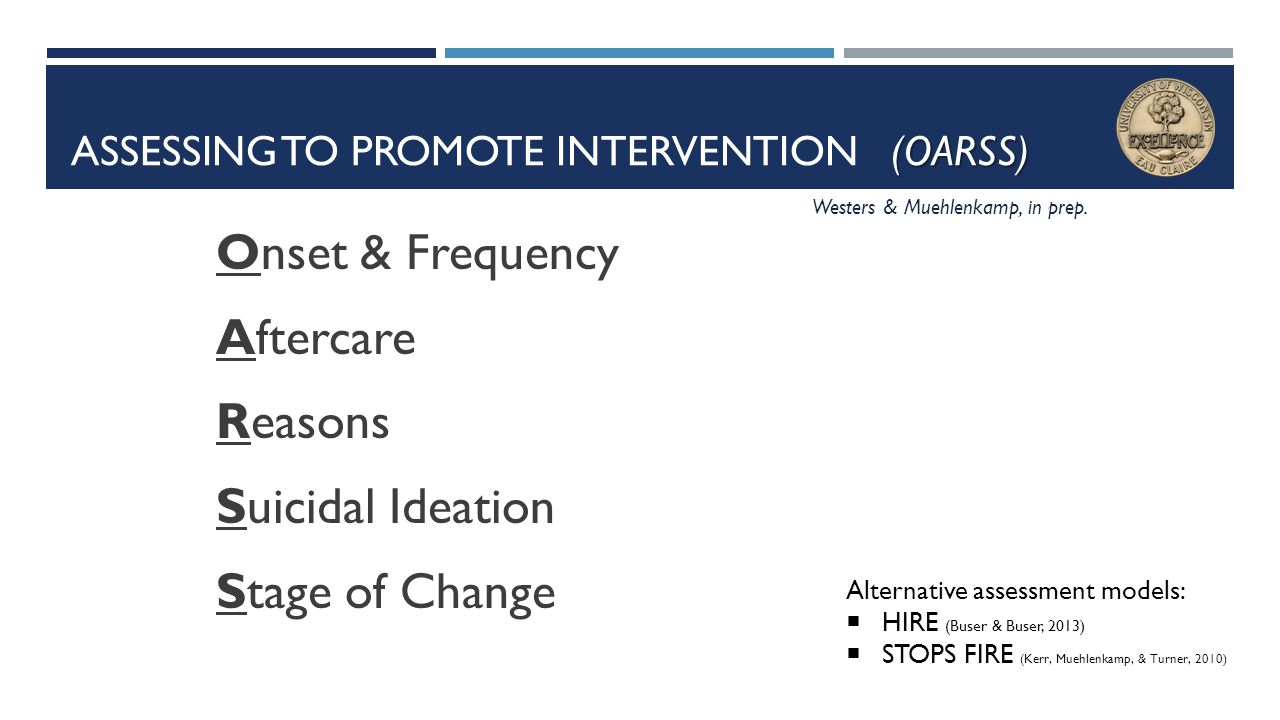 (OARSS) ASSESSING TO PROMOTE INTERVENTION (OARSS) Onset & Frequency Aftercare Reasons Suicidal Ideation Stage of Change Alternative assessment models: