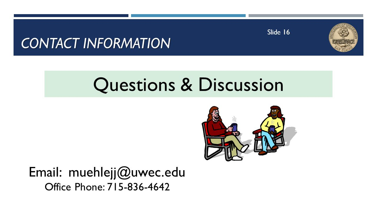 CONTACT INFORMATION Email: muehlejj@uwec.edu Office Phone: 715-836-4642 Questions & Discussion Slide 16