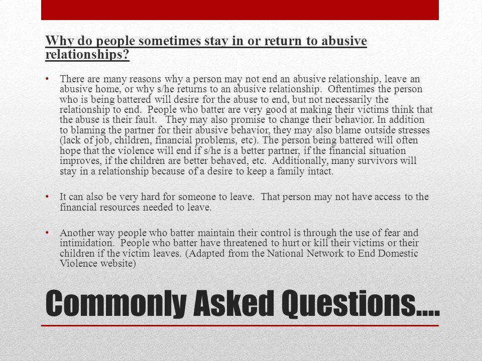 Commonly Asked Questions…. Why do people sometimes stay in or return to abusive relationships.