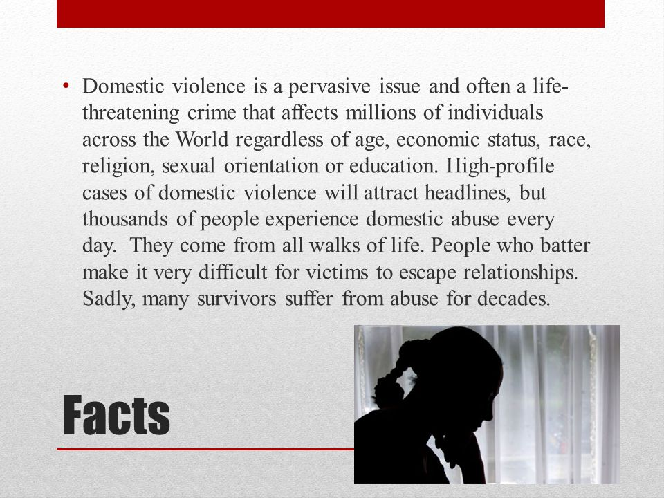 Facts Domestic violence is a pervasive issue and often a life- threatening crime that affects millions of individuals across the World regardless of age, economic status, race, religion, sexual orientation or education.