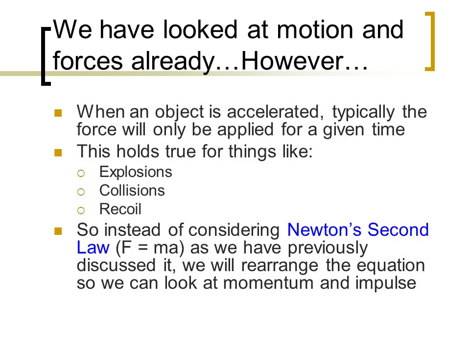 We have looked at motion and forces already…However… When an object is accelerated, typically the force will only be applied for a given time This hol