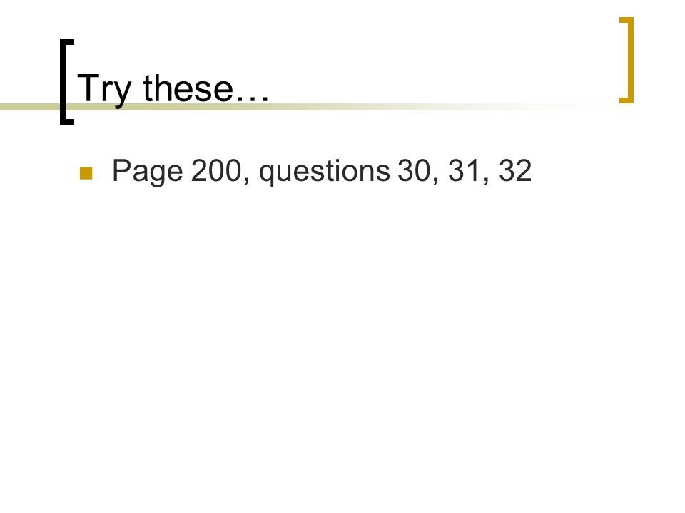 Try these… Page 200, questions 30, 31, 32