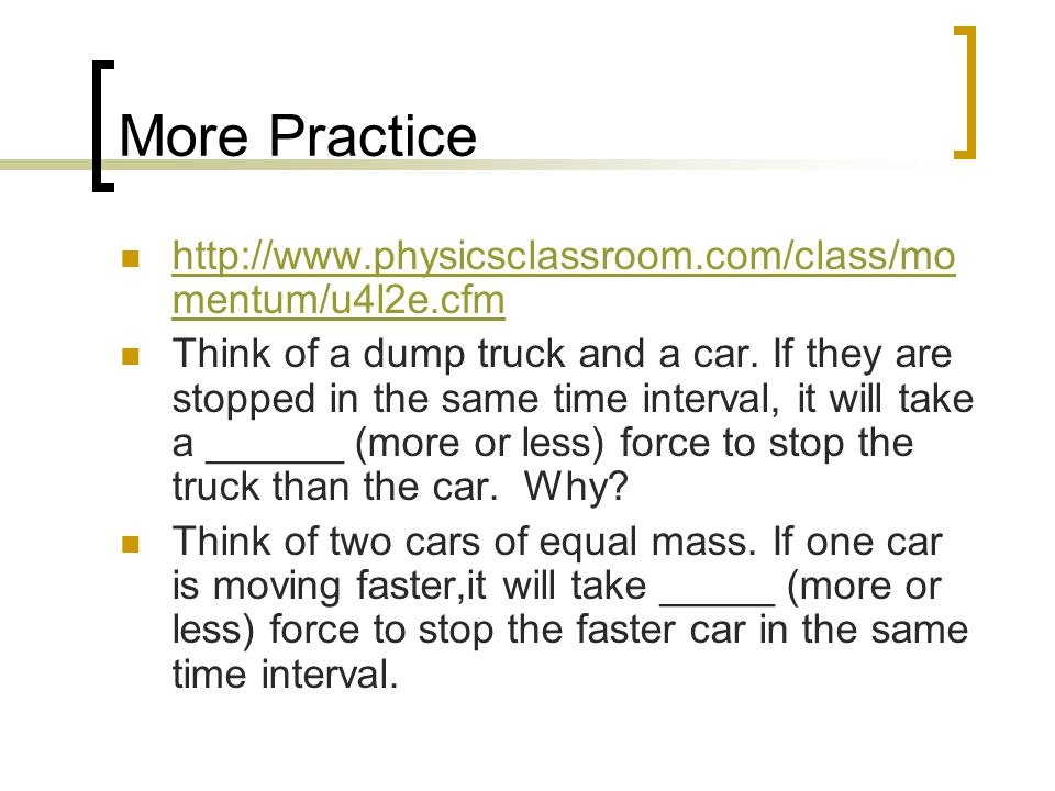 More Practice http://www.physicsclassroom.com/class/mo mentum/u4l2e.cfm http://www.physicsclassroom.com/class/mo mentum/u4l2e.cfm Think of a dump truc