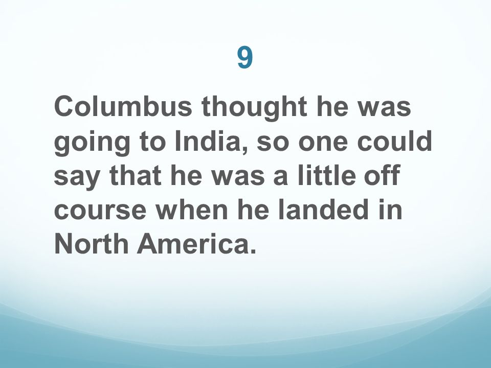 9 Columbus thought he was going to India, so one could say that he was a little off course when he landed in North America.