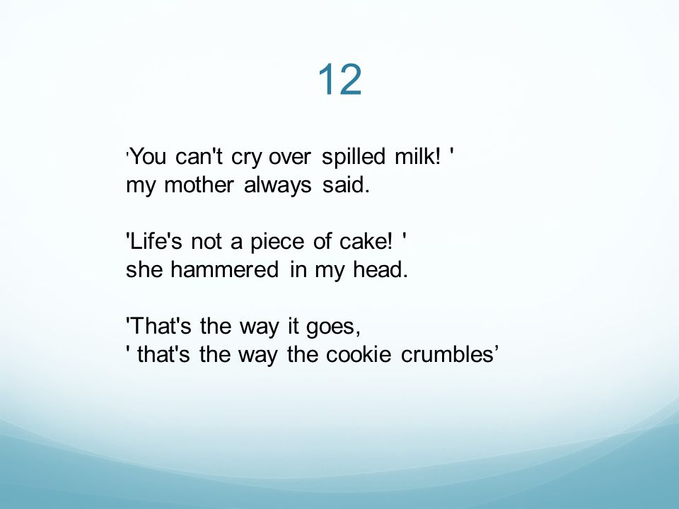 12 You can t cry over spilled milk. my mother always said.