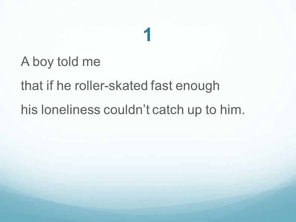 1 A boy told me that if he roller-skated fast enough his loneliness couldn't catch up to him.