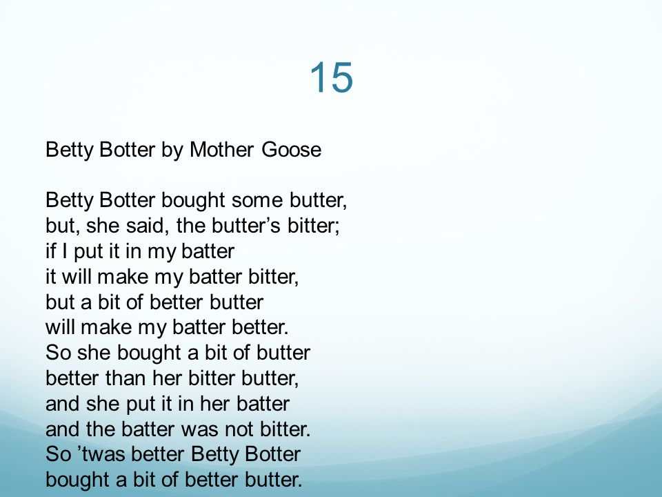 15 Betty Botter by Mother Goose Betty Botter bought some butter, but, she said, the butter's bitter; if I put it in my batter it will make my batter bitter, but a bit of better butter will make my batter better.