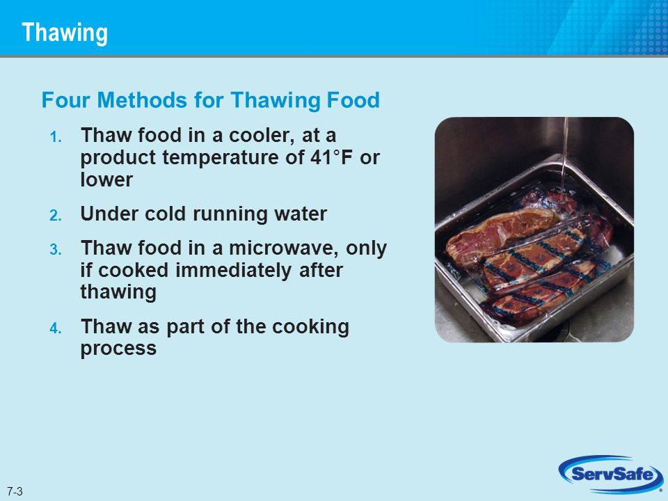 Thawing Four Methods for Thawing Food 1. Thaw food in a cooler, at a product temperature of 41°F or lower 2. Under cold running water 3. Thaw food in