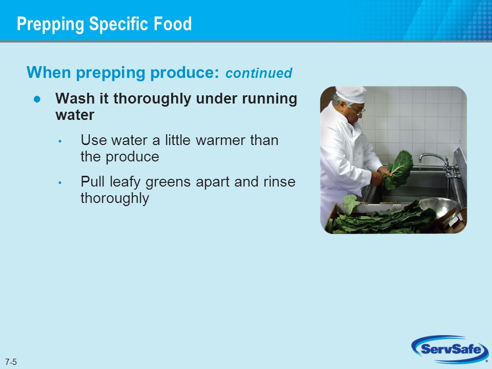 When prepping produce: continued Wash it thoroughly under running water Use water a little warmer than the produce Pull leafy greens apart and rinse t