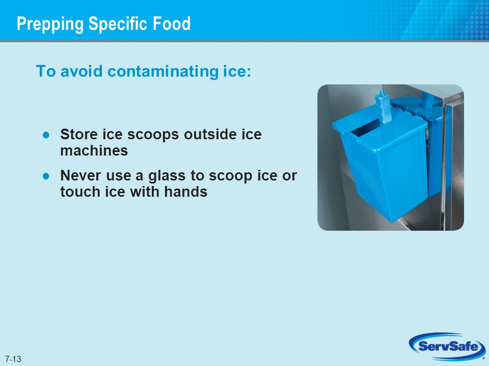 To avoid contaminating ice: Store ice scoops outside ice machines Never use a glass to scoop ice or touch ice with hands Prepping Specific Food 7-13