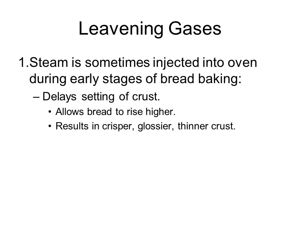 Leavening Gases 1.Steam is sometimes injected into oven during early stages of bread baking: –Delays setting of crust.