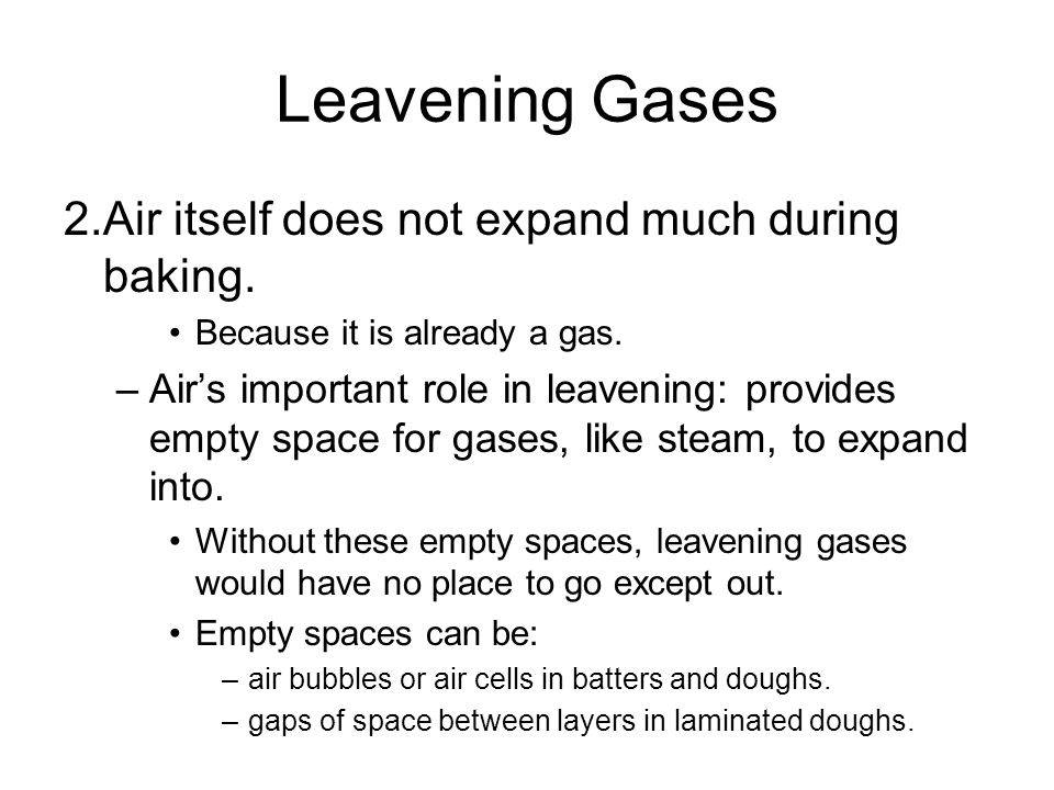 Leavening Gases 2.Air itself does not expand much during baking. Because it is already a gas. –Air's important role in leavening: provides empty space